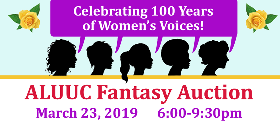 "2019 ALUUC Fantasy Auction: ""Celebrating 100 Years of Women's Voices"" - Saturday, March 23, 2019 6:00pm – 9:30pm Abraham Lincoln UU Congregation Join us as we celebrate the 100 years of Women's Voices, how they inspire us and move us to action today, with an evening of live entertainment, food, drinks, silent and live auctions, and raffles!"