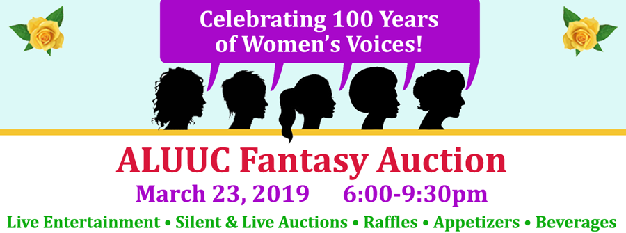 "2019 Fantasy Auction: ""Celebrating a Century of Women's Voices"" - Saturday, March 23, 2019, 6:00pm – 9:30pm, at the Abraham Lincoln UU Congregation. Join us as we celebrate the 100 years of Women's Voices, how they inspire us and move us to action today, with an evening of live entertainment, food, drinks, silent and live auctions, and raffles!"